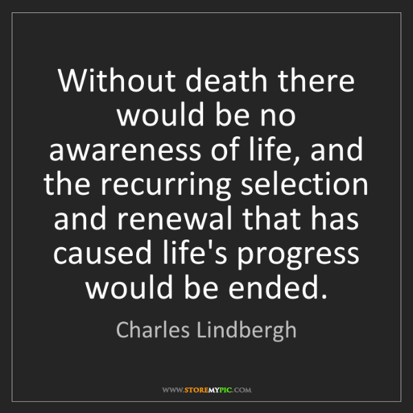 Charles Lindbergh: Without death there would be no awareness of life, and...