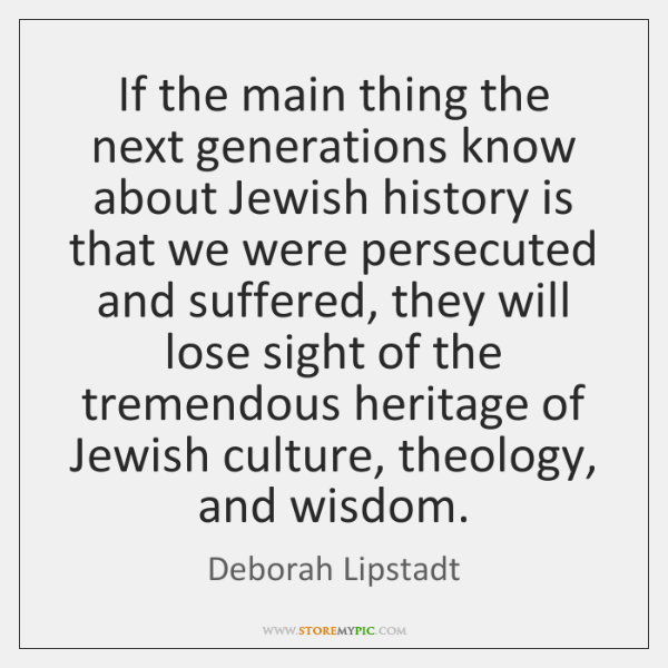 If the main thing the next generations know about Jewish history is ...