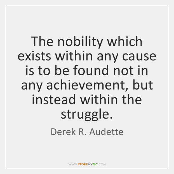 The nobility which exists within any cause is to be found not ...