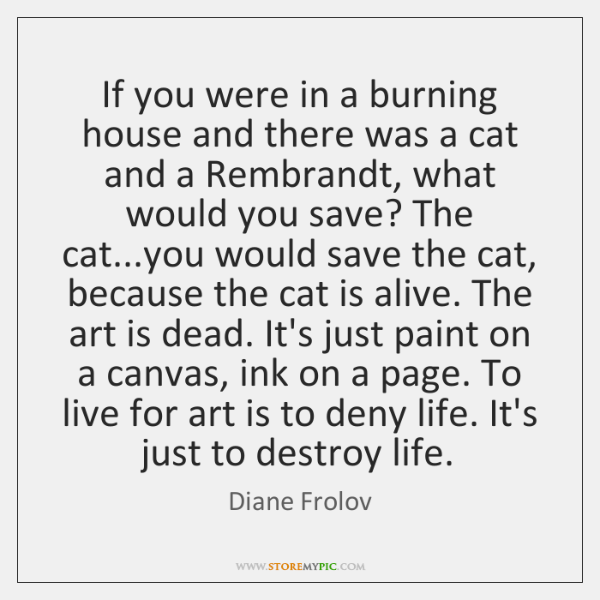 If you were in a burning house and there was a cat ...
