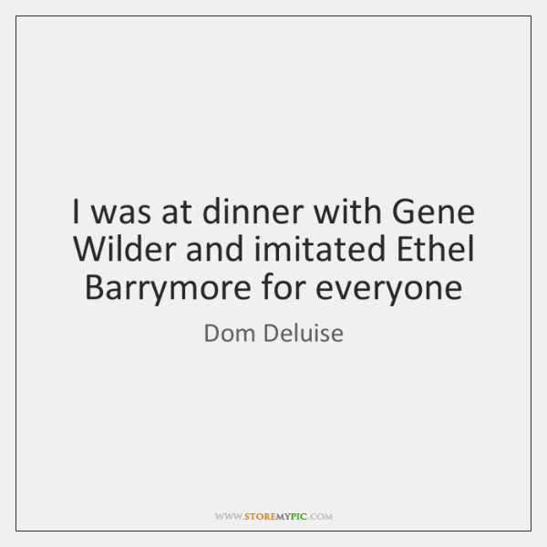 I was at dinner with Gene Wilder and imitated Ethel Barrymore for ...