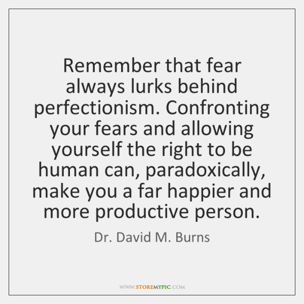 Remember that fear always lurks behind perfectionism. Confronting your fears and allowing ...