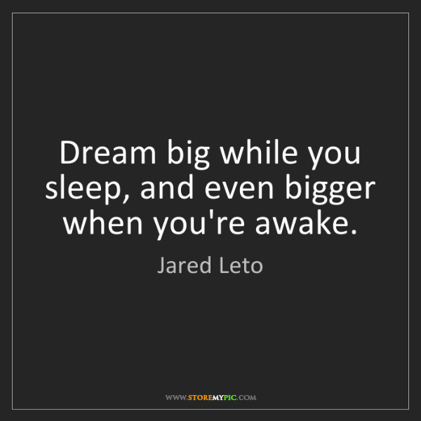 Jared Leto: Dream big while you sleep, and even bigger when you're...