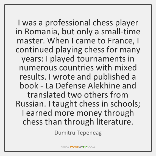I was a professional chess player in Romania, but only a small-time ...