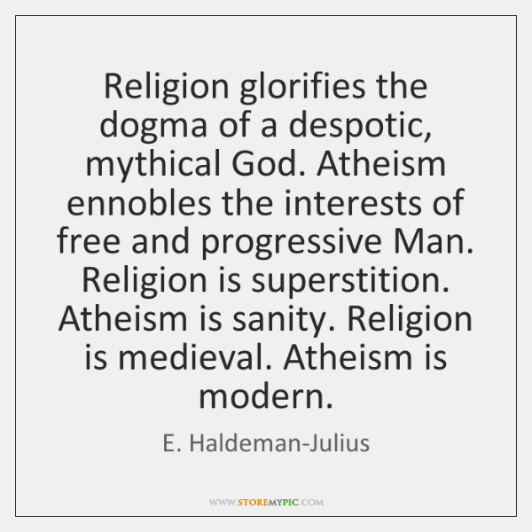 Religion glorifies the dogma of a despotic, mythical God. Atheism ennobles the ...