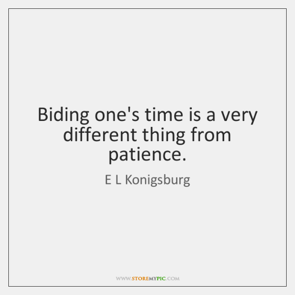 Biding one's time is a very different thing from patience.