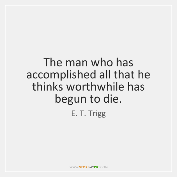 The man who has accomplished all that he thinks worthwhile has begun ...