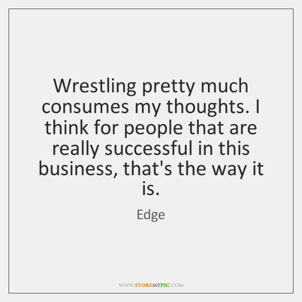 Wrestling pretty much consumes my thoughts. I think for people that are ...