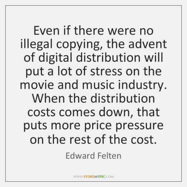 Even if there were no illegal copying, the advent of digital distribution ...