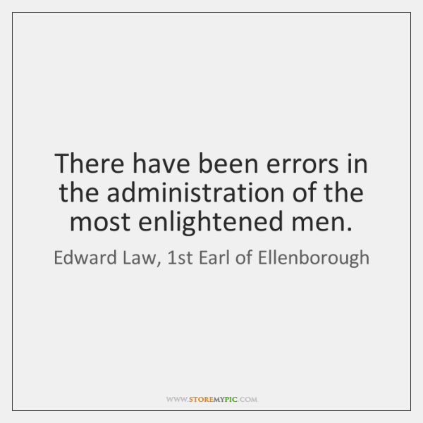 There have been errors in the administration of the most enlightened men.