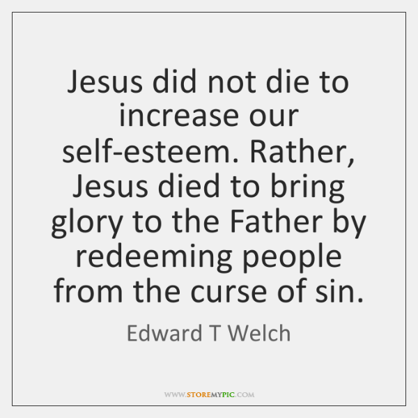 Jesus did not die to increase our self-esteem. Rather, Jesus died to ...