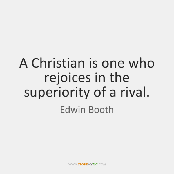 A Christian is one who rejoices in the superiority of a rival.
