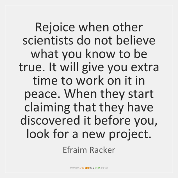 Rejoice when other scientists do not believe what you know to be ...