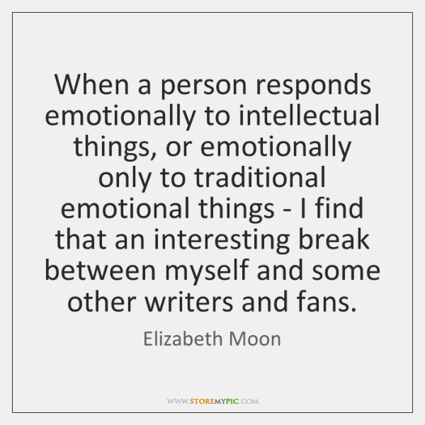 When a person responds emotionally to intellectual things, or emotionally only to ...