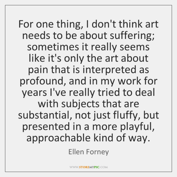 For one thing, I don't think art needs to be about suffering; ...