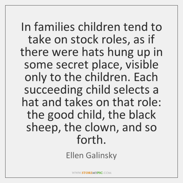 In families children tend to take on stock roles, as if there ...