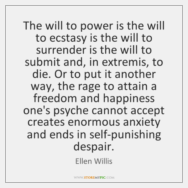The will to power is the will to ecstasy is the will ...