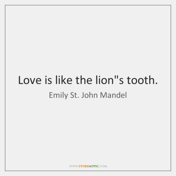 Love is like the lion's tooth.