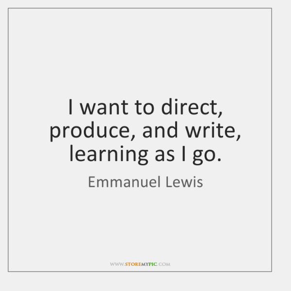 I want to direct, produce, and write, learning as I go.