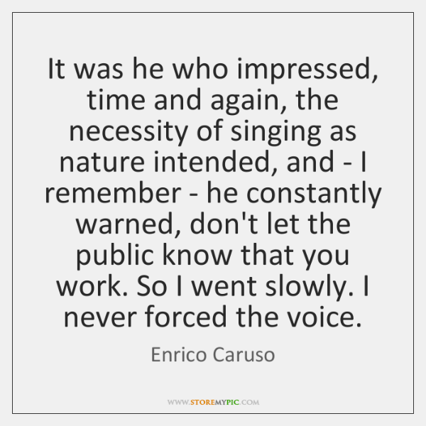 It was he who impressed, time and again, the necessity of singing ...
