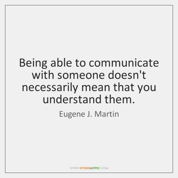 Being able to communicate with someone doesn't necessarily mean that you understand ...