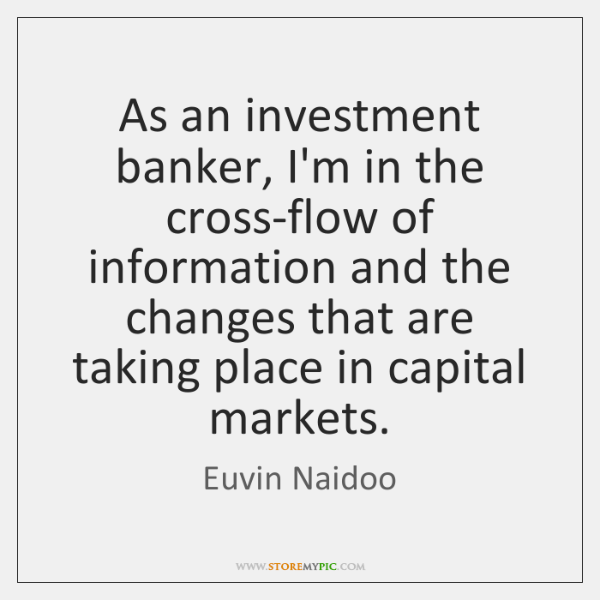 As an investment banker, I'm in the cross-flow of information and the ...