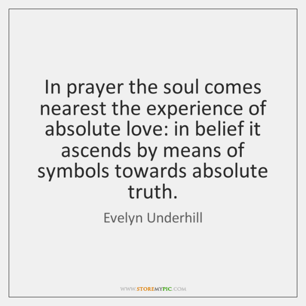 In prayer the soul comes nearest the experience of absolute love: in ...