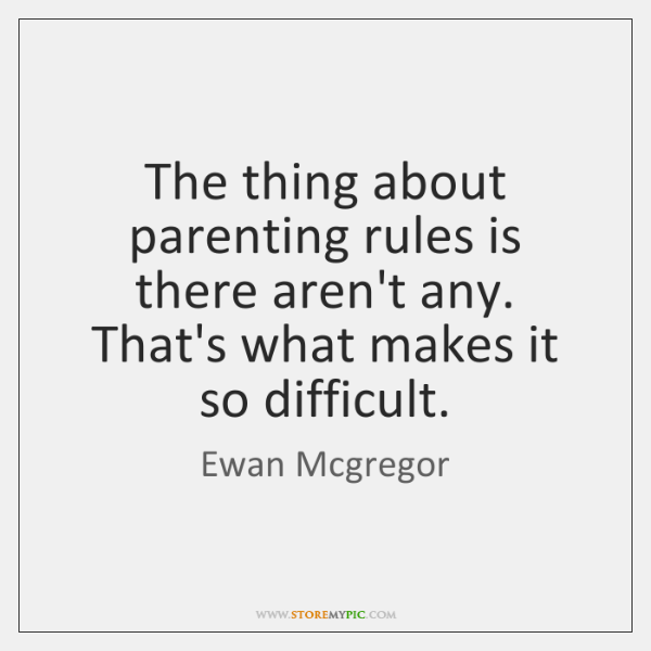 The thing about parenting rules is there aren't any. That's what makes ...