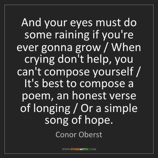 Conor Oberst: And your eyes must do some raining if you're ever gonna...