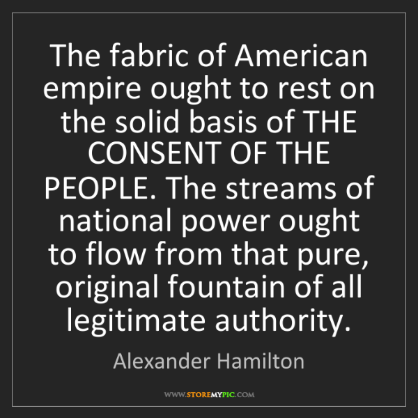 Alexander Hamilton: The fabric of American empire ought to rest on the solid...