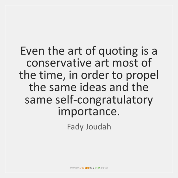 Even the art of quoting is a conservative art most of the ...