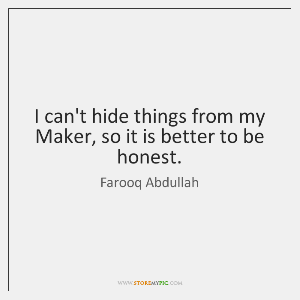 I can't hide things from my Maker, so it is better to ...