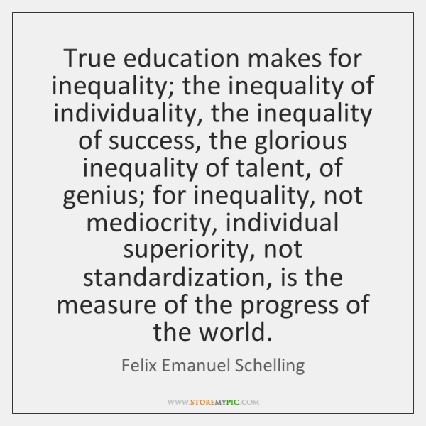 True education makes for inequality; the inequality of individuality, the inequality of ...