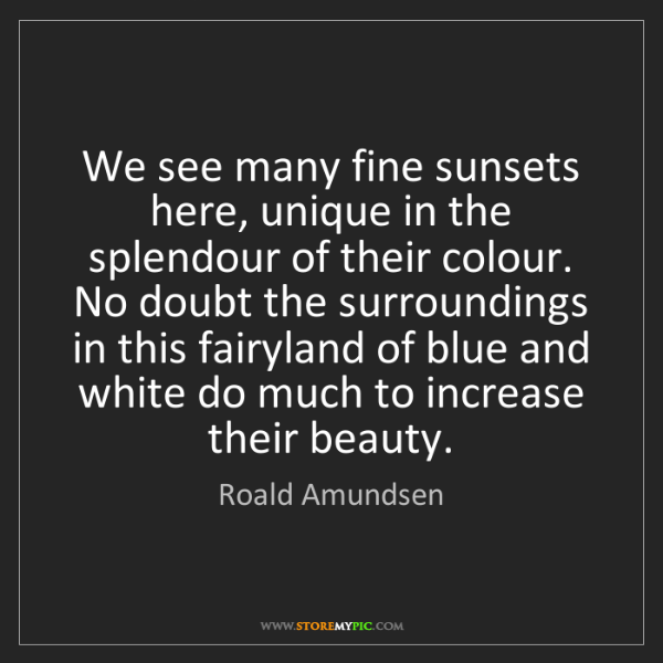 Roald Amundsen: We see many fine sunsets here, unique in the splendour...