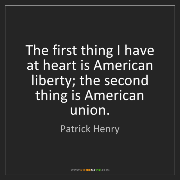 Patrick Henry: The first thing I have at heart is American liberty;...
