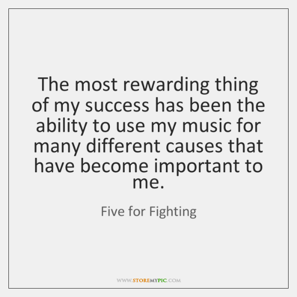 The most rewarding thing of my success has been the ability to ...