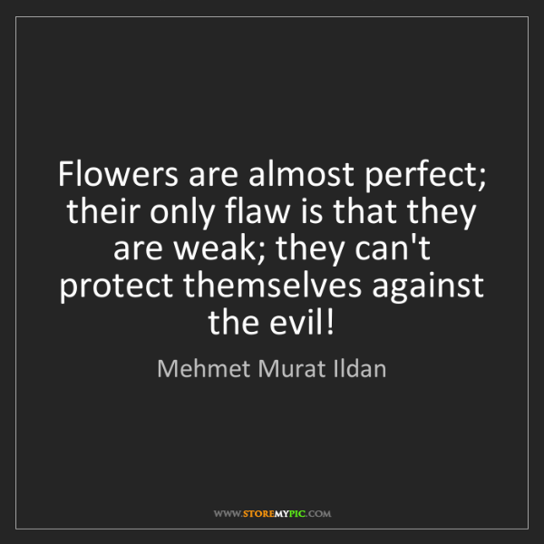 Mehmet Murat Ildan: Flowers are almost perfect; their only flaw is that they...