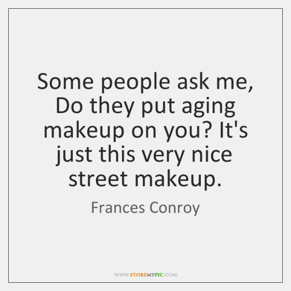 Some people ask me, Do they put aging makeup on you? It's ...