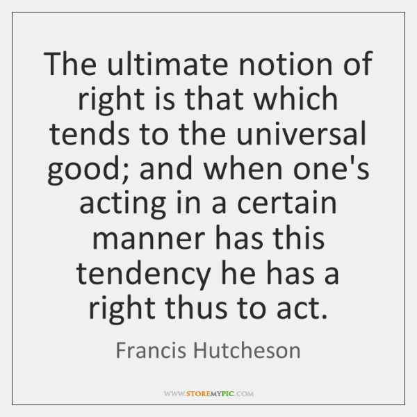 The ultimate notion of right is that which tends to the universal ...