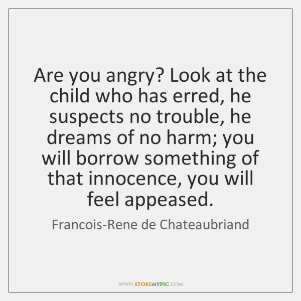 Are you angry? Look at the child who has erred, he suspects ...