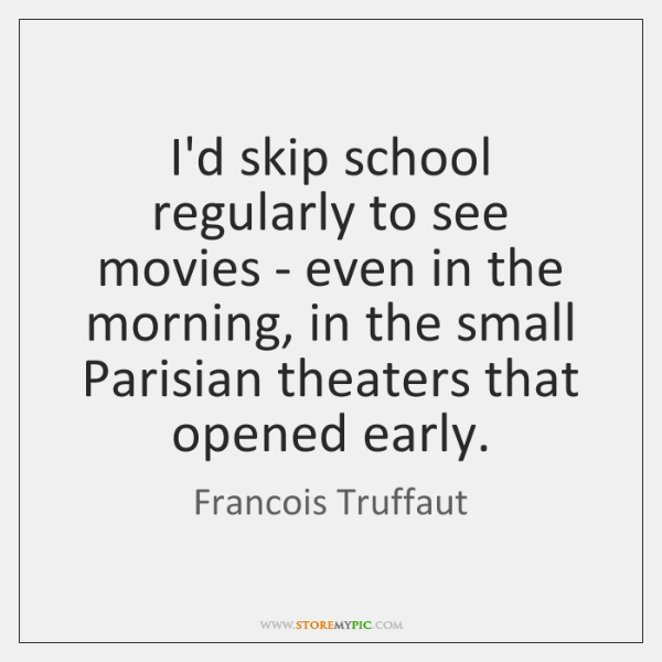I'd skip school regularly to see movies - even in the morning, ...