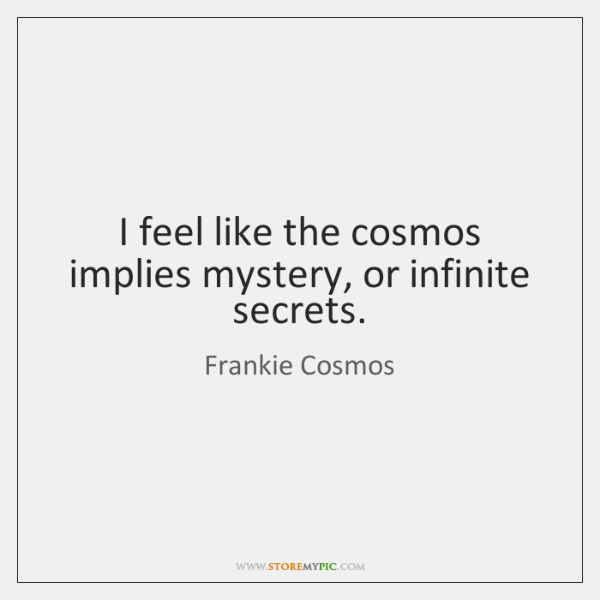 I feel like the cosmos implies mystery, or infinite secrets.