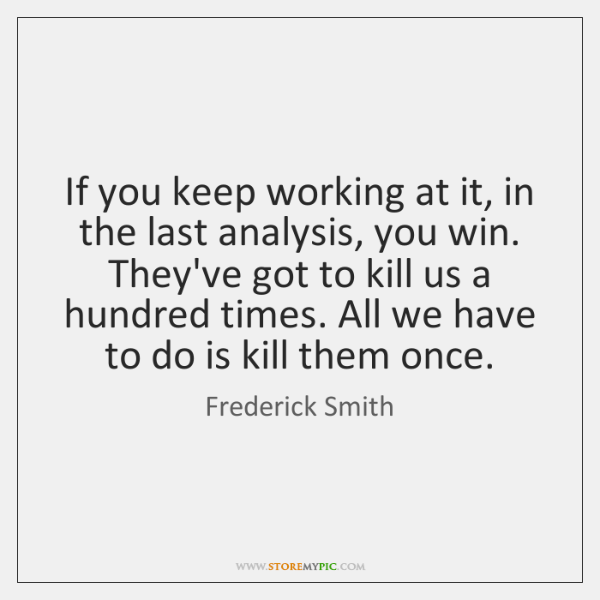 If you keep working at it, in the last analysis, you win. ...