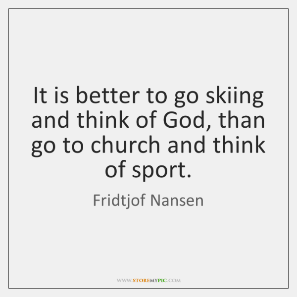 It is better to go skiing and think of God, than go ...