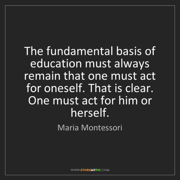 Fundamental Quotes Images: Maria Montessori: The Fundamental Basis Of Education Must