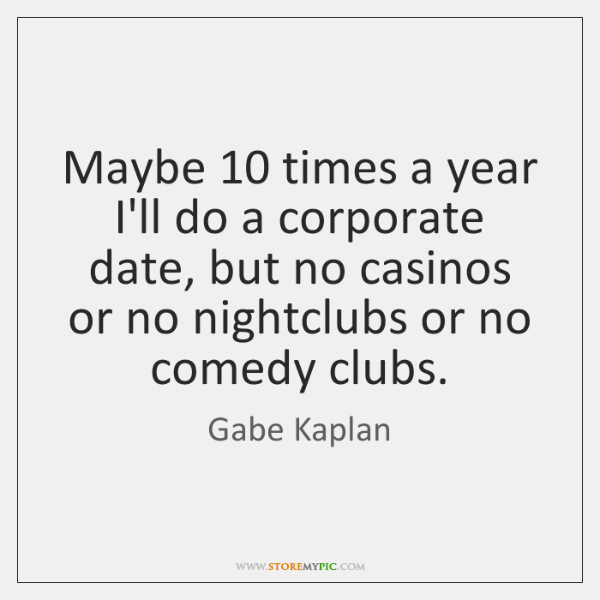Maybe 10 times a year I'll do a corporate date, but no casinos ...