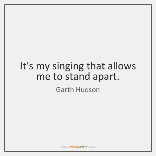 It's my singing that allows me to stand apart.