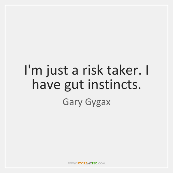 I'm just a risk taker. I have gut instincts.