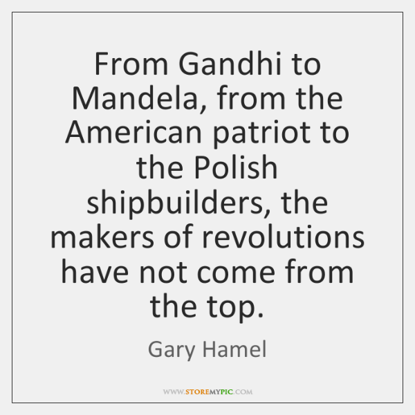 From Gandhi to Mandela, from the American patriot to the Polish shipbuilders, ...