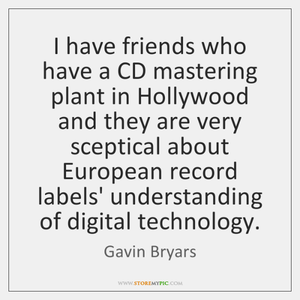 I have friends who have a CD mastering plant in Hollywood and ...